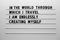 In the world through which I travel, I am endlessly creating myself