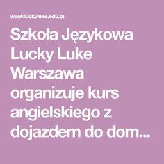 Szkoła Językowa Lucky Luke Warszawa organizuje kurs angielskiego z dojazdem do domu lub firmy. Zapraszamy również na naukę niemieckiego indywidualnie lub w małych grupach na Ursynowie lub Bielanach. Angielski dla firm, angielski konwersacje, konwersacje native speaker, kurs angielskiego warszawa, native speaker angielski, szkoła językowa warszawa, szkolenia językowe, angielski z dojazdem,   angielski indywidualnie