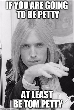 If you are going to be petty, at least be Tom Petty.