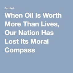 When Oil Is Worth More Than Lives, Our Nation Has Lost Its Moral Compass