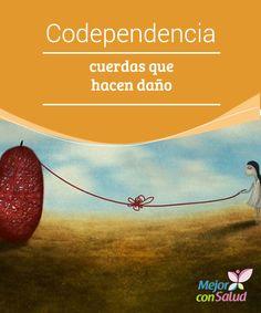 Codependencia: cuerdas que hacen daño  Entendemos la codependencia como un amor que realmente hace daño. Qué ironía, ¿verdad? Algo tan hermoso como puede ser amar a alguien puede convertirse, de repente, en todo un calvario.