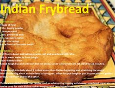 Indian Frybread4 cups of flour 1 tbs. baking powder 1 teaspoon salt 2 tbs. powdered milk 1 ½ cups warm water 1 cup shortening Extra flour to flour your hands  Directions:  Put flour in bowl, add baking powder, salt and powdered milk. Mix.  Mix in warm water to form dough.  Cover hands in flour.