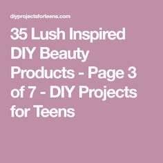 35 Lush Inspired DIY Beauty Products - Page 3 of 7 - DIY Projects for Teens