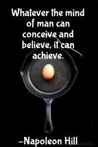 Whatever the mind can conceive an dbelieve it can achieve - Napoleon Hill quote
