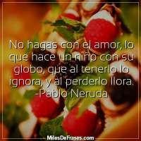 No hagas con el amor, lo que hace un niño con su globo, que al tenerlo lo ignora, y al perderlo llora. -Pablo Neruda  - 1225 visitas - 1 votos