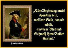 Eine Regierung muss sparsam sein, weil das Geld, das sie erhält, aus dem Blut und Schweiß ihres Volkes stammt. Friedrich der Große