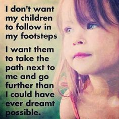 i don't want my children to follow in my footsteps - Google Search