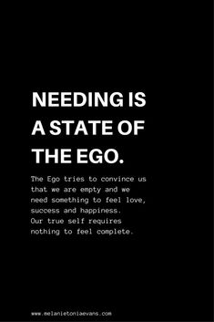 """Needing is a State of the EgoThe Ego tries to convince us that we are empty and we need something to feel love, success and happiness.Our true self required nothing to feel complete.""The ego is the inner narcissist in us all, it's time to quieten it down Ego Quotes, Wisdom Quotes, Words Quotes, Wise Words, Quotes To Live By, Life Quotes, Quotes About Ego, Sayings, Couple Quotes"