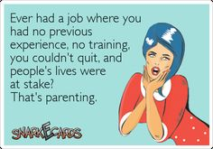 Ever had a job where you had no previous experience, no training, you couldn't quit, and people's lives were at stake?  That's parenting.