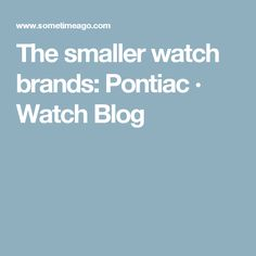 The smaller watch brands: Pontiac · Watch Blog