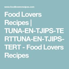 Food Lovers Recipes | TUNA-EN-TJIPS-TERTTUNA-EN-TJIPS-TERT - Food Lovers Recipes