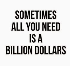HA HA HA... yeah, just a billion would do the trick....
