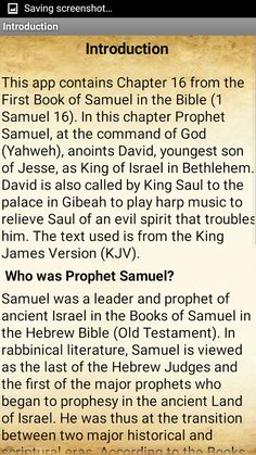 This app contains Chapter 16 from the First Book of Samuel in the Bible (1 Samuel 16). In this chapter Prophet Samuel, at the command of God (Yahweh), anoints David, youngest son of Jesse, as King of Israel in Bethlehem. David is also called by King Saul to the palace in Gibeah to play harp music to relieve Saul of an evil spirit that troubles him. The text used is from the King James Version (KJV).   Who was Prophet Samuel? Samuel was a leader and prophet of ancient Israel in the Books of…