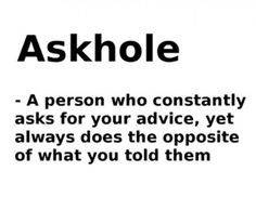 I have a lot of friends that are askholes! Or my advise sucks??? Lets go with the first one.