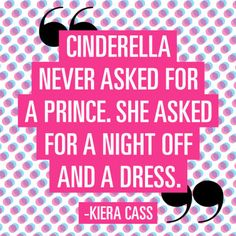 """Cinderella never asked for a prince. She asked for a night off and a dress."" —Kiera Cass"