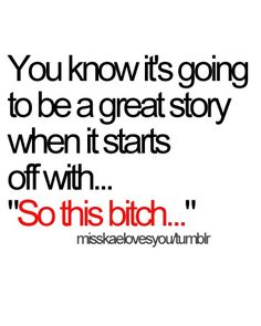 Hahaha I know how many GREAT stories I have started like this!!!