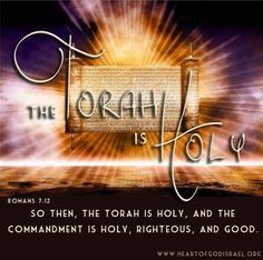 So then, the Torah (Law) is holy, and the commandment is holy and righteous and good. Romans 7:12
