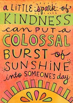 A little spark of kindness can put a colossal burst of sunshine into someone's day #quote