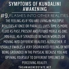 Symptoms of Kundalini Awakening#9. Flashes Into Other realities aka Quantum Jumping or Timeline Hopping  This is one that is more common after 2012 but it is the feeling as if you're living inside a dream or you can't differentiate if this was from a...