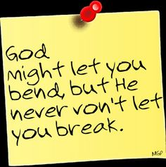 God might let you bend, but He won't let you break.!