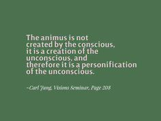 The animus is not created by the conscious, it is a creation of the unconscious, and therefore it is a personification of the unconscious. ~Carl Jung, Visions Seminar, Page 208
