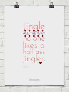 Jingle all the way. No one likes a half ass jingler...
