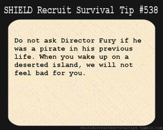 S.H.I.E.L.D. Recruit Survival Tip #538: Do not ask Director Fury if he was a pirate in his previous life. When you wake up on a deserted island, we will not feel bad for you. [Submitted by megandowneyjr]