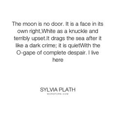 """Sylvia Plath - """"The moon is no door. It is a face in its own right,White as a knuckle and terribly..."""". poetry, despair"""
