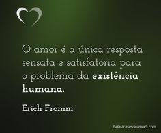 O amor é a única resposta sensata e satisfatória para o problema da existência humana. Erich Fromm