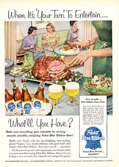 Hipster Ham Glaze  1954           One hour before ham is done, remove rind, score ham and stud with cloves. Spread with glaze made by combining 1/2 cup Pabst Blue Ribbon Beer, 2 cups brown sugar, 2 tablespoons flour and 1 teaspoon dry mustard. Return to oven and bake one hour longer.