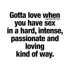 Gotta love when you have sex in a hard, intense, passionate and loving kind of way. - One of the sexiest and hottest kinds of sex. Ever. ❤️ www.kinkyquotes.com