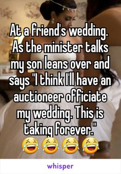 "At a friend's wedding.  As the minister talks my son leans over and says ""I…"