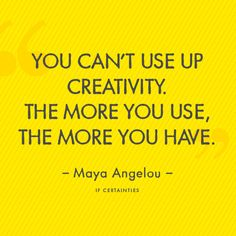 """You can't use up creativity. The more you use, the more you have.""  IF Certainties :: Maya Angelou"