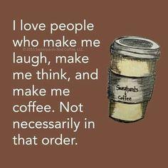 I love people who .... make me coffee.