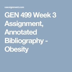 GEN 499 Week 3  Assignment, Annotated Bibliography - Obesity