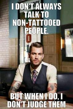 I don't always talk to non-tattooed people. But when I do I don't judge them.  Pin + share away!  Support tattoo and piercing acceptance in the workplace visit www.stapaw.com