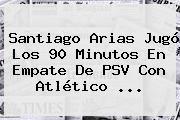 http://tecnoautos.com/wp-content/uploads/imagenes/tendencias/thumbs/santiago-arias-jugo-los-90-minutos-en-empate-de-psv-con-atletico.jpg PSV. Santiago Arias jugó los 90 minutos en empate de PSV con Atlético ..., Enlaces, Imágenes, Videos y Tweets - http://tecnoautos.com/actualidad/psv-santiago-arias-jugo-los-90-minutos-en-empate-de-psv-con-atletico/