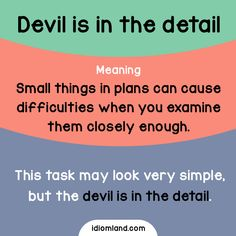 Idiom of the day: Devil is in the detail. Meaning: Small things in plans can cause difficulties when you examine them closely enough. Example: This task may look very simple, but the devil is in the. Learn English Words, English Phrases, English Idioms, English Writing, English Grammar, English Tips, English Fun, English Lessons, Grammar And Vocabulary