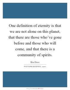 One definition of eternity is that we are not alone on this planet, that there are those who've gone before and those who will come, and that there is a community of spirits. Picture Quotes.