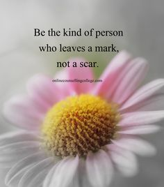 """Be the kind of person who leaves a mark, not a scar."" Self improvement and counseling quotes. Created and posted by the Online Counselling College."