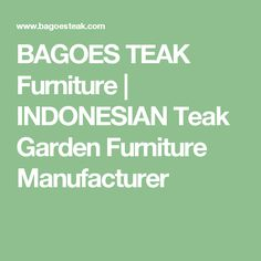 BAGOES TEAK Furniture | INDONESIAN Teak Garden Furniture Manufacturer