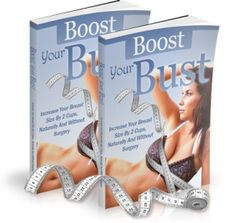 Boost Your Bust Book. Increase your breast size by 2 cups, Naturally and without surgery.  Revealed! Who else wants to know the breast enhancement strategies that plastic surgeons have been hiding from you for years!  Check out here : http://review24hour.com/boost-your-bust-book-reviews/