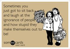 Sometimes you just got to sit back and laugh at the ignorance of people and how stupid they make themselves out to be!so true!) Laughter does the soul good! Someecards, Look At You, Just For You, True Quotes, Funny Quotes, Bitch Quotes, Badass Quotes, Ignorant People, Laugh At Yourself