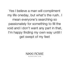 """Nikki Rowe - """"Yes I believe a man will compliment my life oneday, but what's the rush.. I mean..."""". quotes, inspiration, women, love-quotes, dream, woman, love, instinct, quotes-for-her, she-quotes, empowered, pathway"""