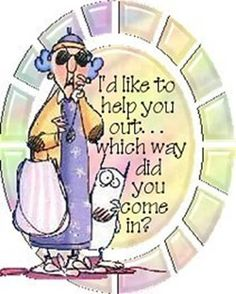 I'd like to help you out......which way did you come in.!!!!!!!!!!!!!!!!!!!Good ole Maxine