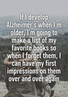 book quotes If I develop Alzheimers when Im older, Im going to make a list of my favorite books so when I forget them, I can have my first impressions on them over and over again I Love Books, Good Books, Books To Read, My Books, The Words, Book Memes, Funny Book Quotes, Best Book Quotes, Bookworm Quotes
