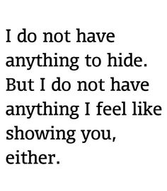 I do not have anything to hide. But i do not have anything I feel like showing you either.