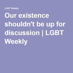 Our existence shouldn't be up for discussion | LGBT Weekly
