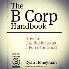 The B Corp Handbook: How to Use Business as a Force for Good by Ryan Honeyman (Scalechange.com/bookstore)