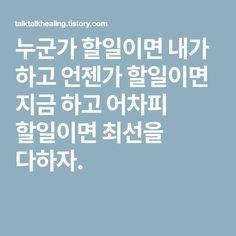 누군가 할일이면 내가 하고 언젠가 할일이면 지금 하고 어차피 할일이면 최선을 다하자. Better Than Yesterday, Hot Shots, Wise Quotes, Self Improvement, Proverbs, Sentences, I Am Awesome, Challenges, Humor